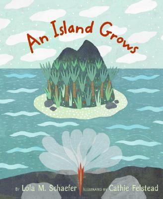 An Island Grows By Schaefer, Lola M./ Felstead, Cathie (ILT)